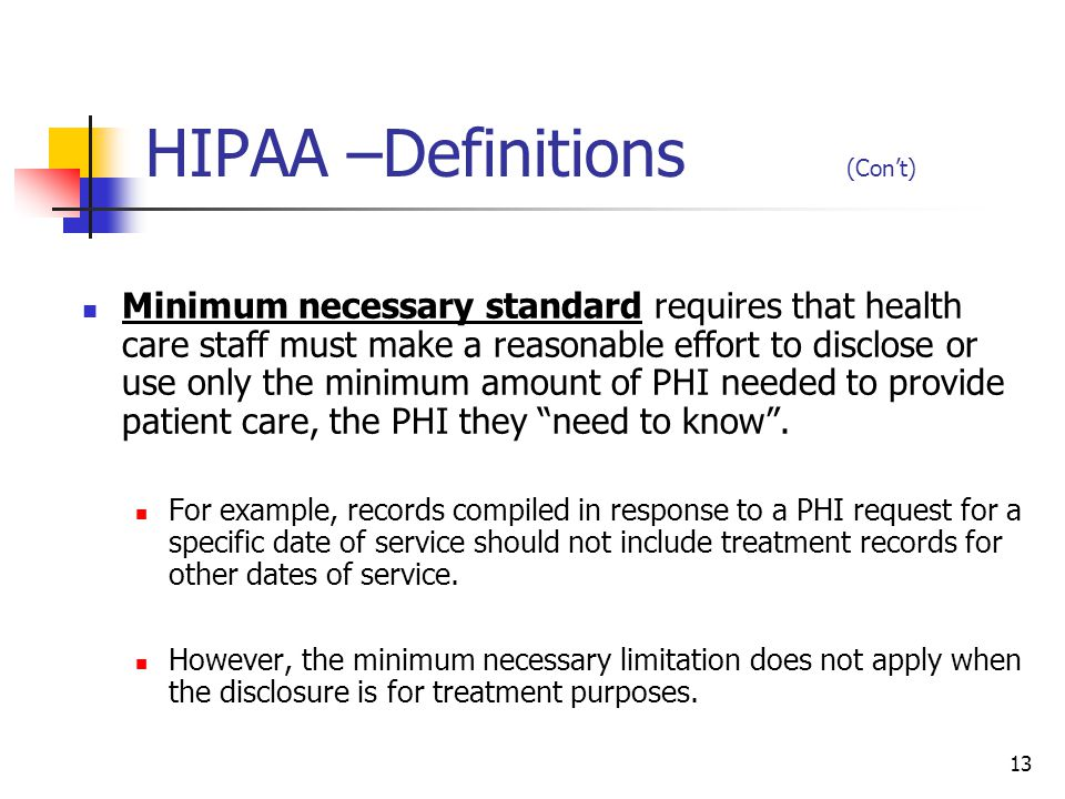 13 HIPAA –Definitions (Cont) Minimum necessary standard requires that health care staff must make a reasonable effort to disclose or use only the mini