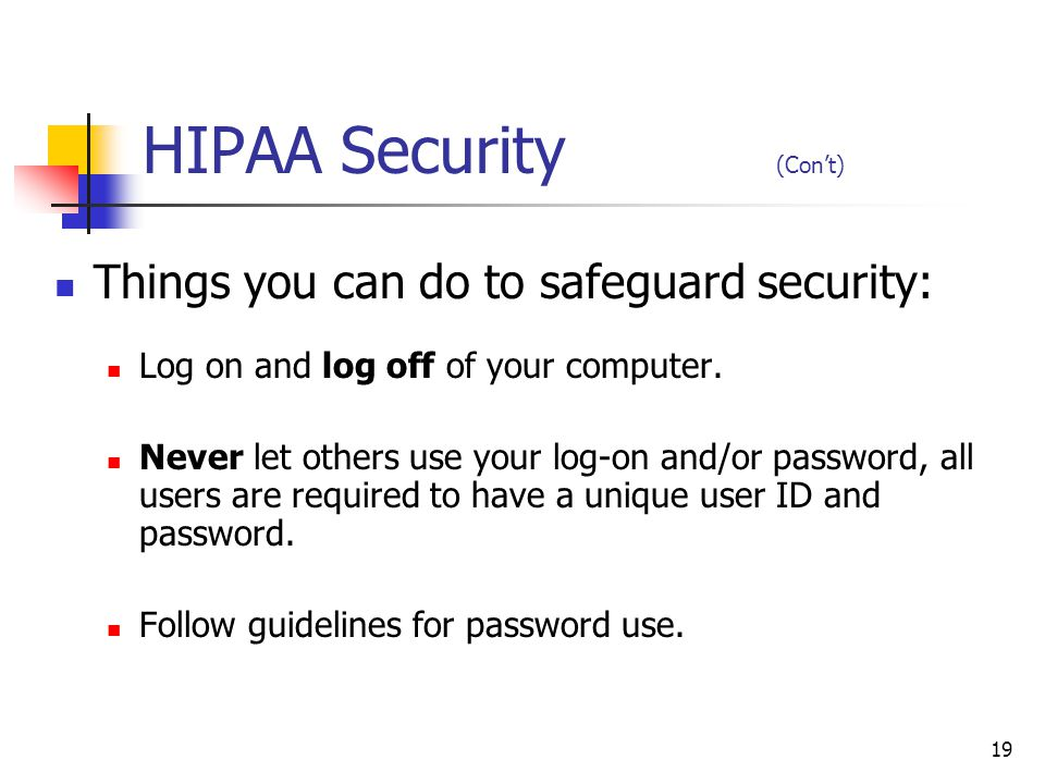 19 HIPAA Security (Cont) Things you can do to safeguard security: Log on and log off of your computer. Never let others use your log-on and/or passwor