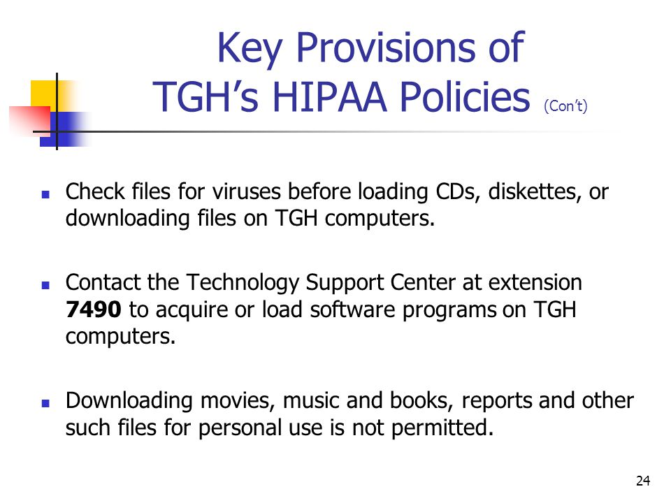 24 Key Provisions of TGHs HIPAA Policies (Cont) Check files for viruses before loading CDs, diskettes, or downloading files on TGH computers. Contact