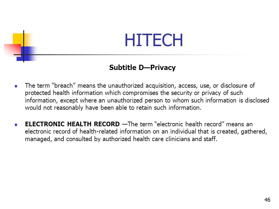 HITECH Subtitle DPrivacy The term breach means the unauthorized acquisition, access, use, or disclosure of protected health information which compromi