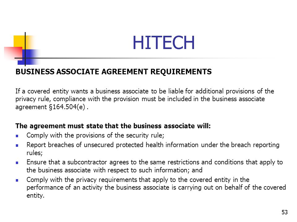 HITECH BUSINESS ASSOCIATE AGREEMENT REQUIREMENTS If a covered entity wants a business associate to be liable for additional provisions of the privacy