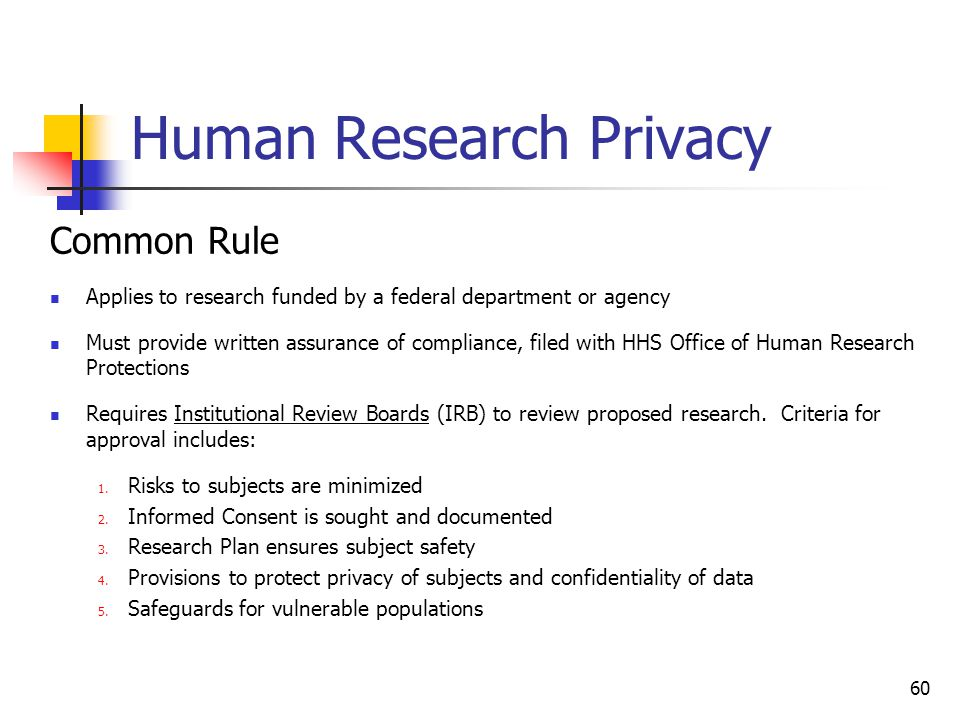 Human Research Privacy Common Rule Applies to research funded by a federal department or agency Must provide written assurance of compliance, filed wi