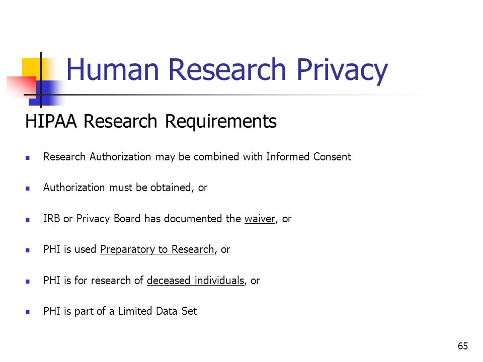 Human Research Privacy HIPAA Research Requirements Research Authorization may be combined with Informed Consent Authorization must be obtained, or IRB