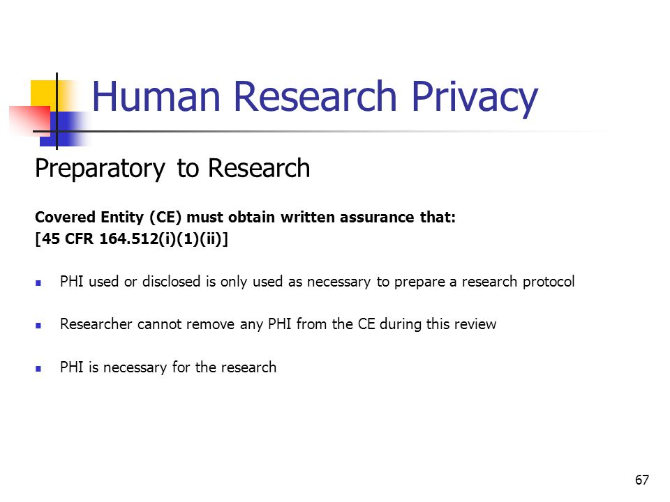 Human Research Privacy Preparatory to Research Covered Entity (CE) must obtain written assurance that: [45 CFR 164.512(i)(1)(ii)] PHI used or disclose