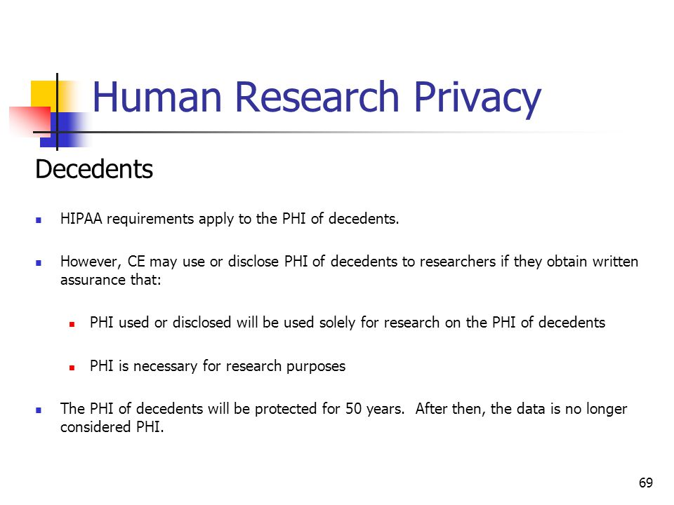 Human Research Privacy Decedents HIPAA requirements apply to the PHI of decedents. However, CE may use or disclose PHI of decedents to researchers if