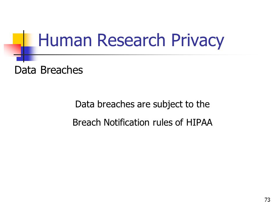 Human Research Privacy Data Breaches Data breaches are subject to the Breach Notification rules of HIPAA 73