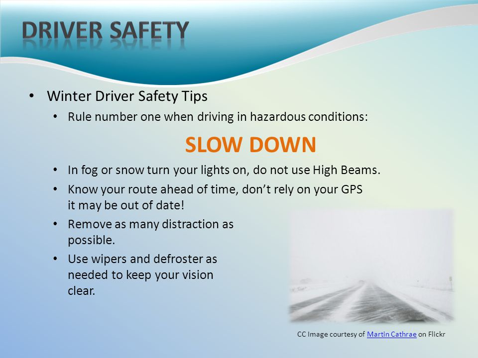 Winter Driver Safety Tips Rule number one when driving in hazardous conditions: SLOW DOWN In fog or snow turn your lights on, do not use High Beams.