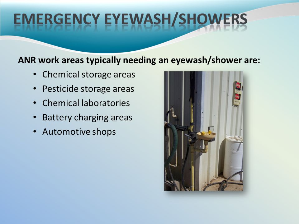 ANR work areas typically needing an eyewash/shower are: Chemical storage areas Pesticide storage areas Chemical laboratories Battery charging areas Automotive shops