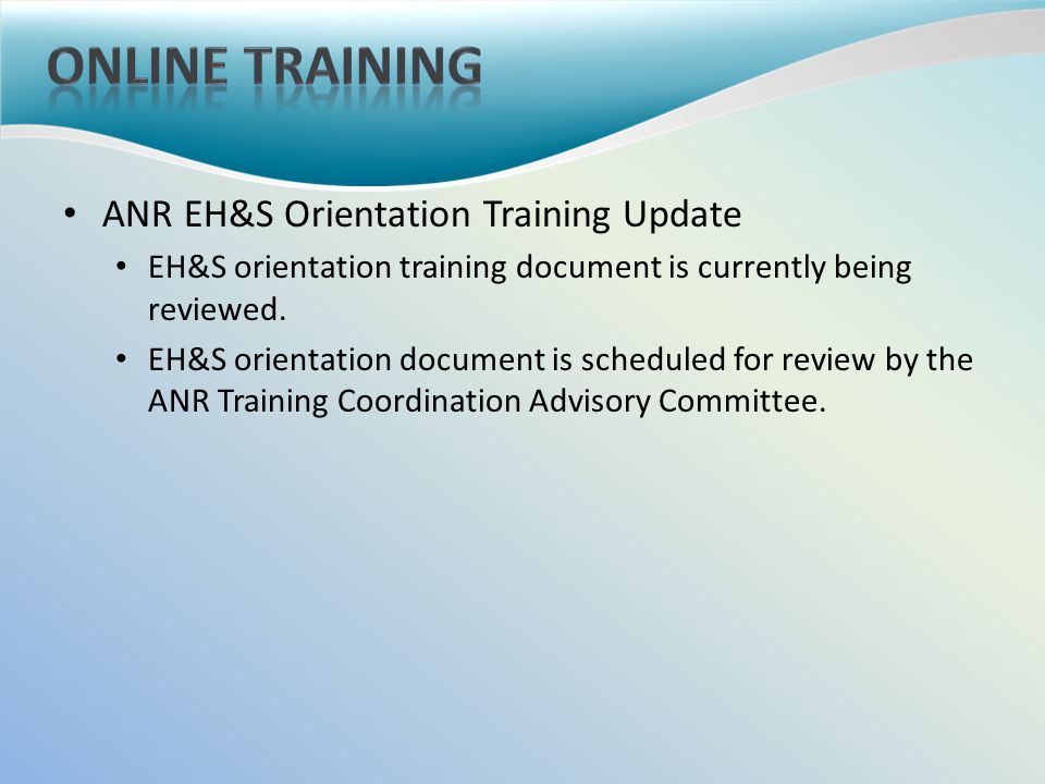 ANR EH&S Orientation Training Update EH&S orientation training document is currently being reviewed.