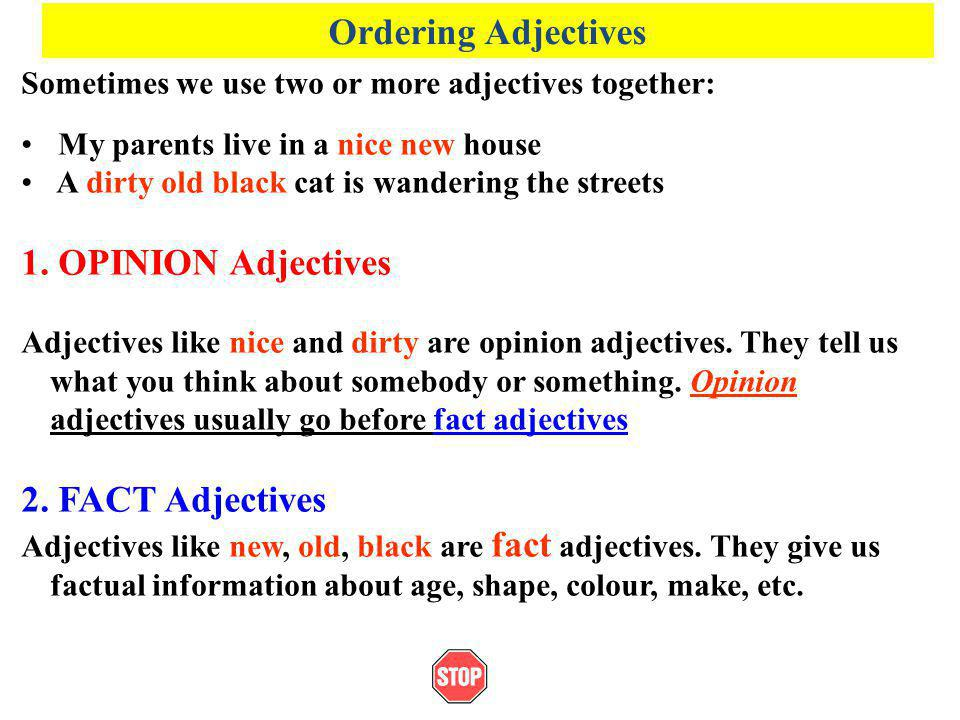 Ordering Adjectives Sometimes we use two or more adjectives together: My parents live in a nice new house A dirty old black cat is wandering the stree