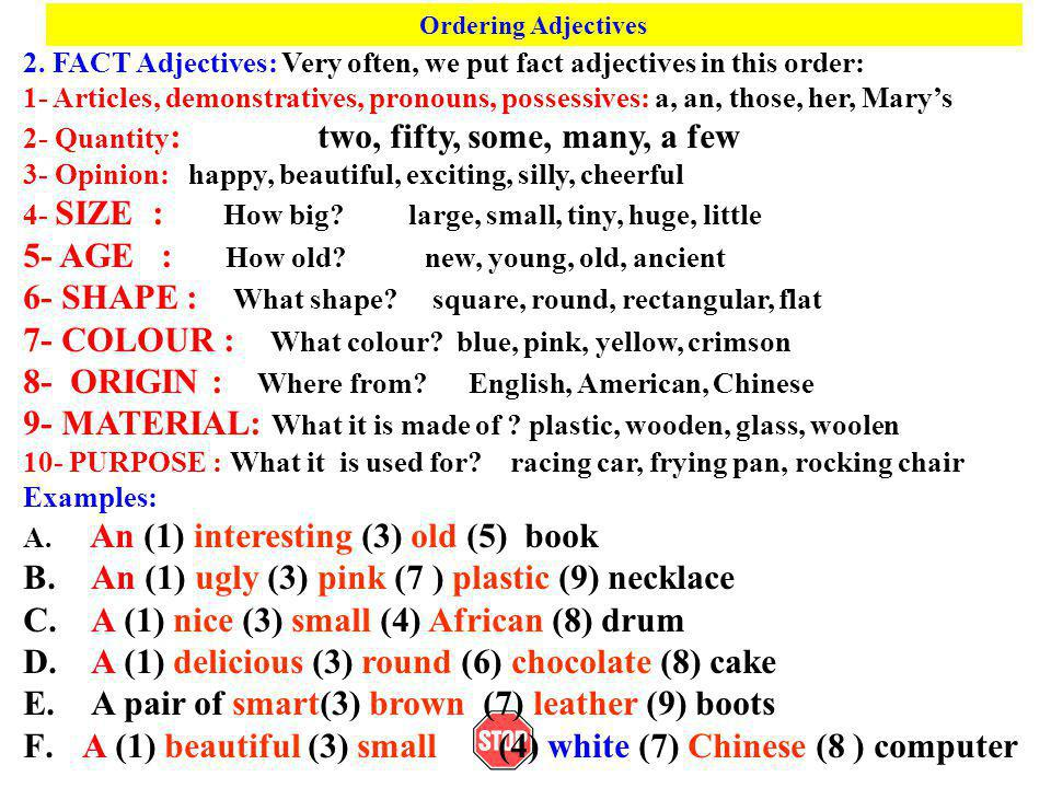 Ordering Adjectives 2. FACT Adjectives: Very often, we put fact adjectives in this order: 1- Articles, demonstratives, pronouns, possessives: a, an, t