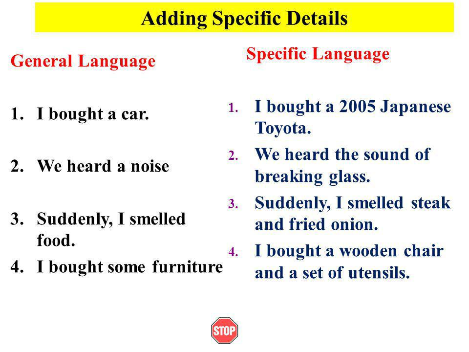 Adding Specific Details General Language 1.I bought a car. 2.We heard a noise 3.Suddenly, I smelled food. 4.I bought some furniture Specific Language