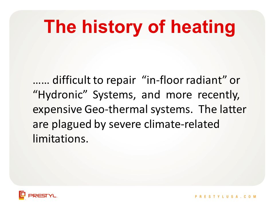 The history of heating …… difficult to repair in-floor radiant or Hydronic Systems, and more recently, expensive Geo-thermal systems.