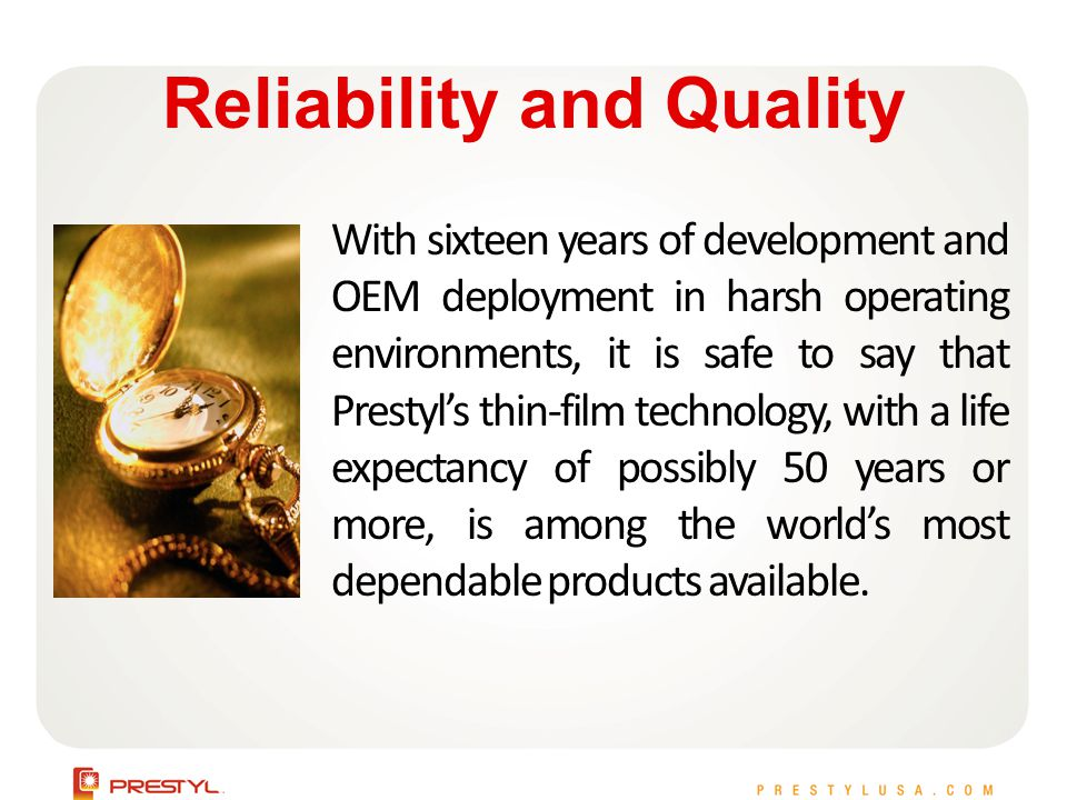 Reliability and Quality With sixteen years of development and OEM deployment in harsh operating environments, it is safe to say that Prestyls thin-film technology, with a life expectancy of possibly 50 years or more, is among the worlds most dependable products available.