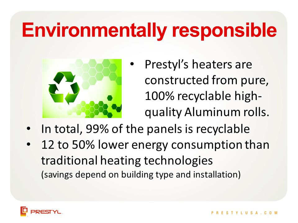 Environmentally responsible Prestyls heaters are constructed from pure, 100% recyclable high- quality Aluminum rolls.