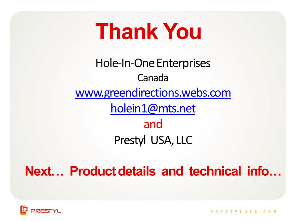 Thank You Hole-In-One Enterprises Canada www.greendirections.webs.com holein1@mts.net and Prestyl USA, LLC Next… Product details and technical info…