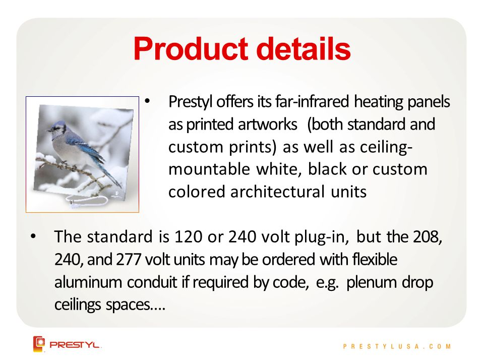 Product details Prestyl offers its far-infrared heating panels as printed artworks (both standard and custom prints) as well as ceiling- mountable white, black or custom colored architectural units The standard is 120 or 240 volt plug-in, but the 208, 240, and 277 volt units may be ordered with flexible aluminum conduit if required by code, e.g.