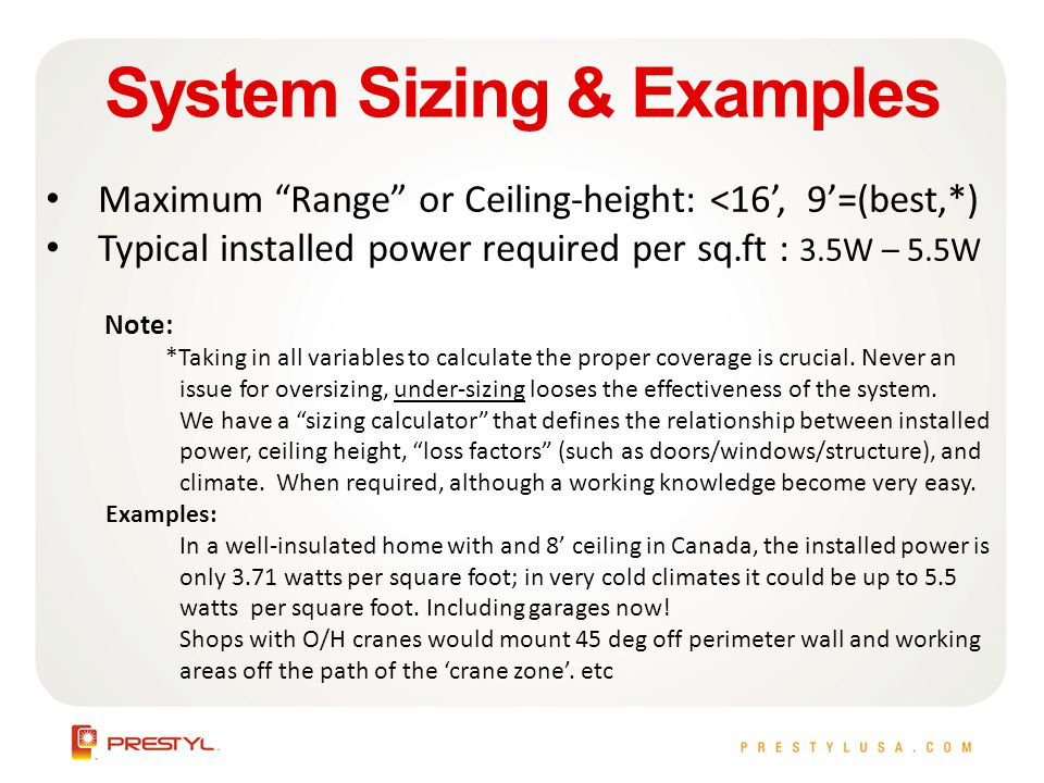 System Sizing & Examples Maximum Range or Ceiling-height: <16, 9=(best,*) Typical installed power required per sq.ft : 3.5W – 5.5W Note: *Taking in all variables to calculate the proper coverage is crucial.