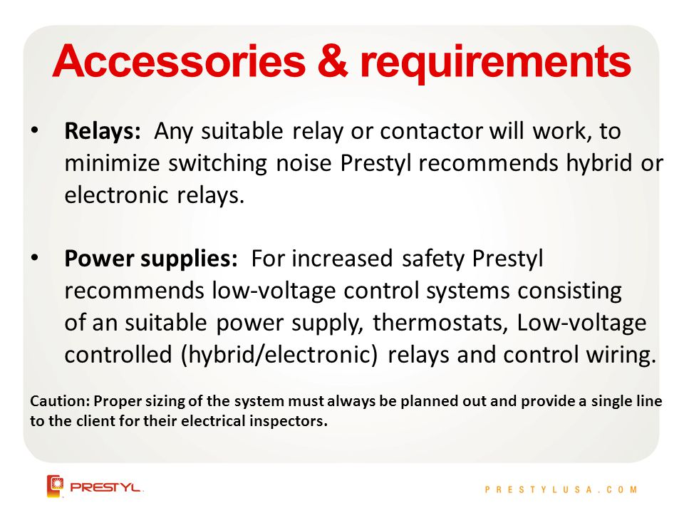 Accessories & requirements Relays: Any suitable relay or contactor will work, to minimize switching noise Prestyl recommends hybrid or electronic relays.