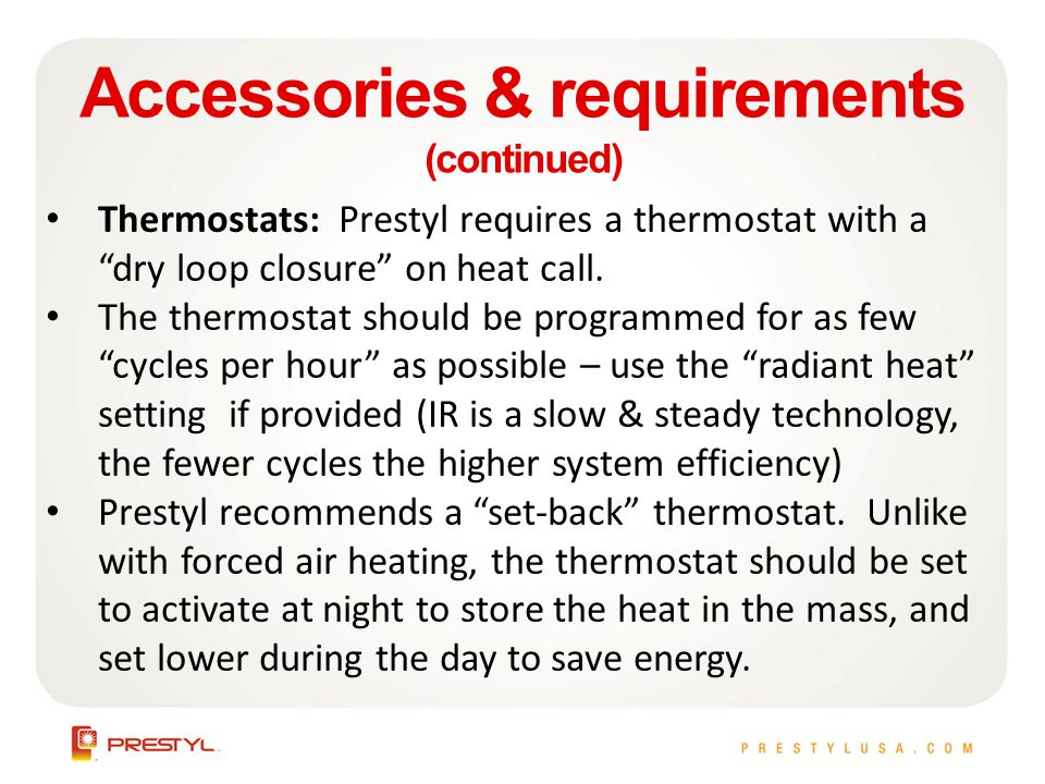Accessories & requirements (continued) Thermostats: Prestyl requires a thermostat with a dry loop closure on heat call.