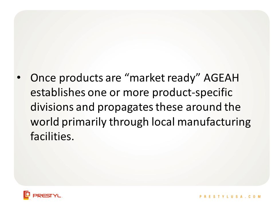 Once products are market ready AGEAH establishes one or more product-specific divisions and propagates these around the world primarily through local manufacturing facilities.