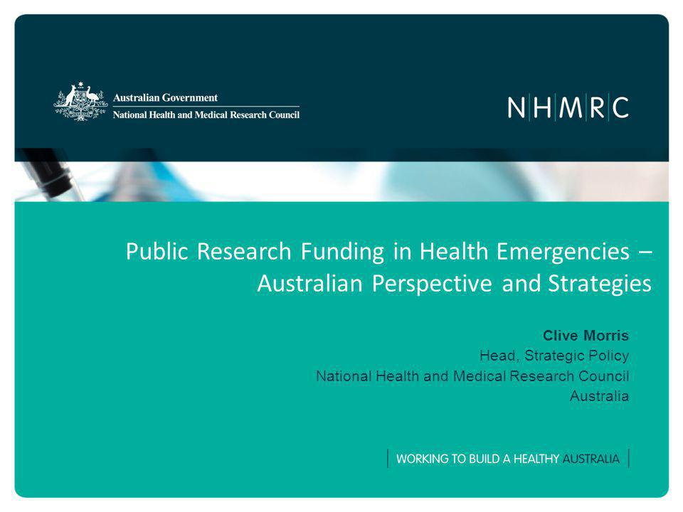 Public Research Funding in Health Emergencies – Australian Perspective and Strategies Clive Morris Head, Strategic Policy National Health and Medical Research Council Australia