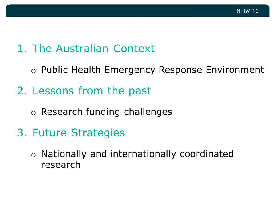 1.The Australian Context o Public Health Emergency Response Environment 2.Lessons from the past o Research funding challenges 3.Future Strategies o Nationally and internationally coordinated research