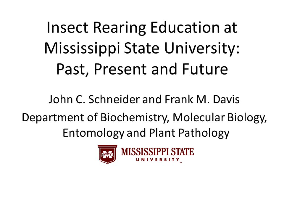 Insect Rearing Education at Mississippi State University: Past, Present and Future John C. Schneider and Frank M. Davis Department of Biochemistry, Mo