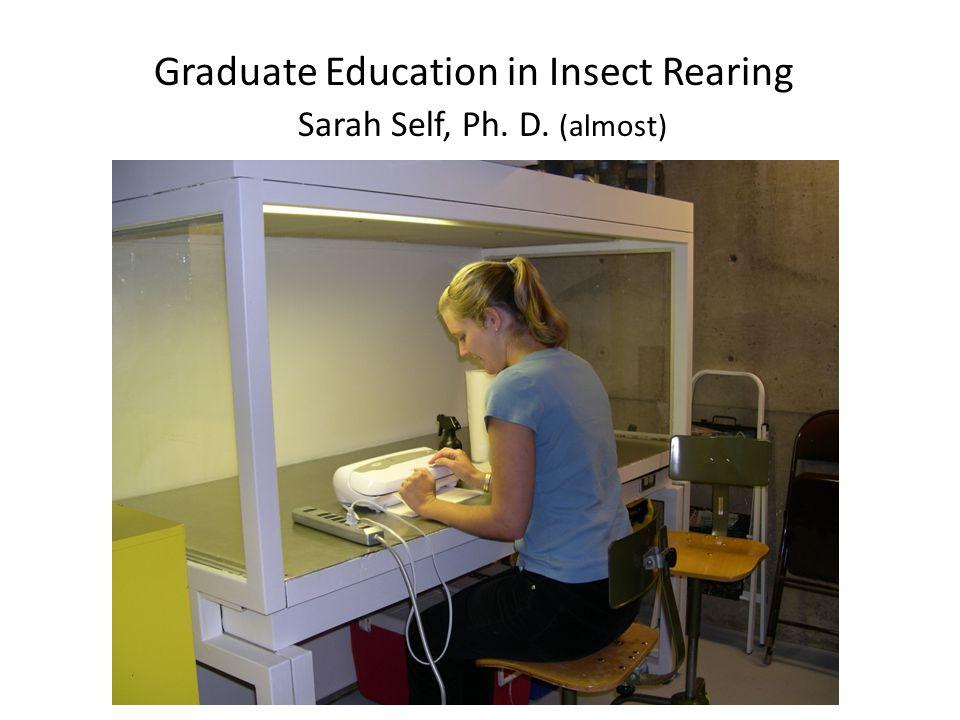 Graduate Education in Insect Rearing Sarah Self, Ph. D. (almost)