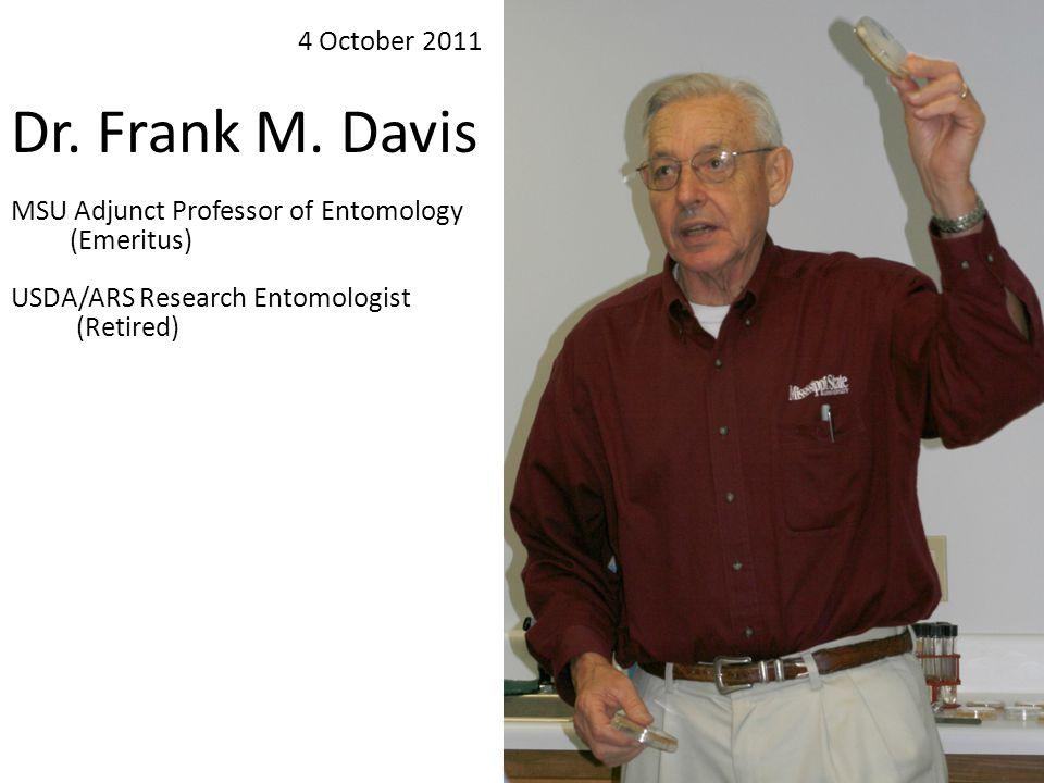 Dr. Frank M. Davis MSU Adjunct Professor of Entomology (Emeritus) USDA/ARS Research Entomologist (Retired) 4 October 2011