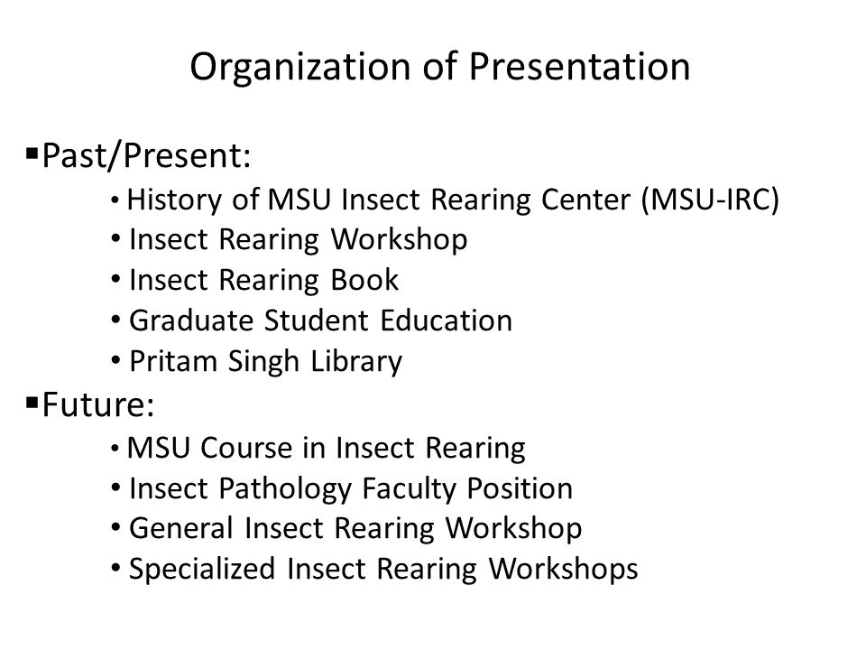 Organization of Presentation Past/Present: History of MSU Insect Rearing Center (MSU-IRC) Insect Rearing Workshop Insect Rearing Book Graduate Student