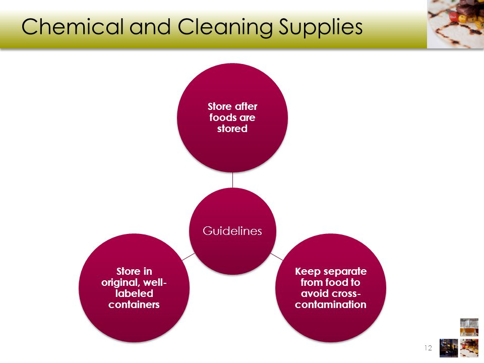 Chemical and Cleaning Supplies 12 Guidelines Store after foods are stored Keep separate from food to avoid cross- contamination Store in original, well- labeled containers