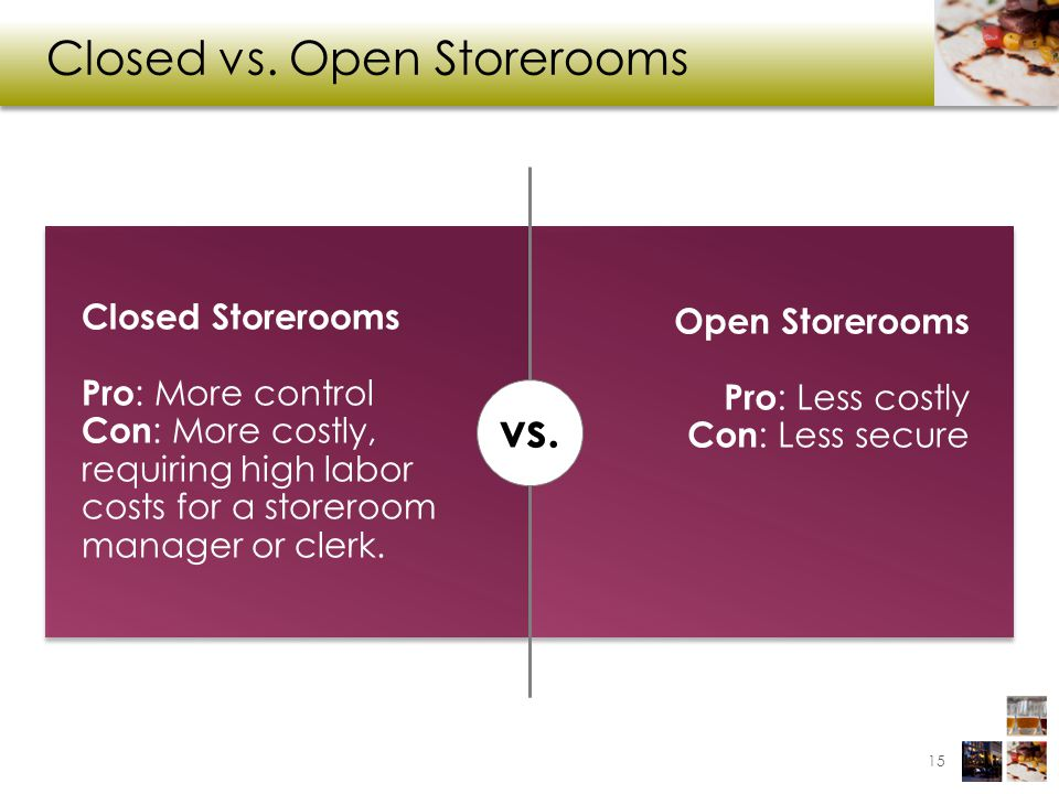 Closed vs. Open Storerooms 15 Closed Storerooms Pro : More control Con : More costly, requiring high labor costs for a storeroom manager or clerk. vs.