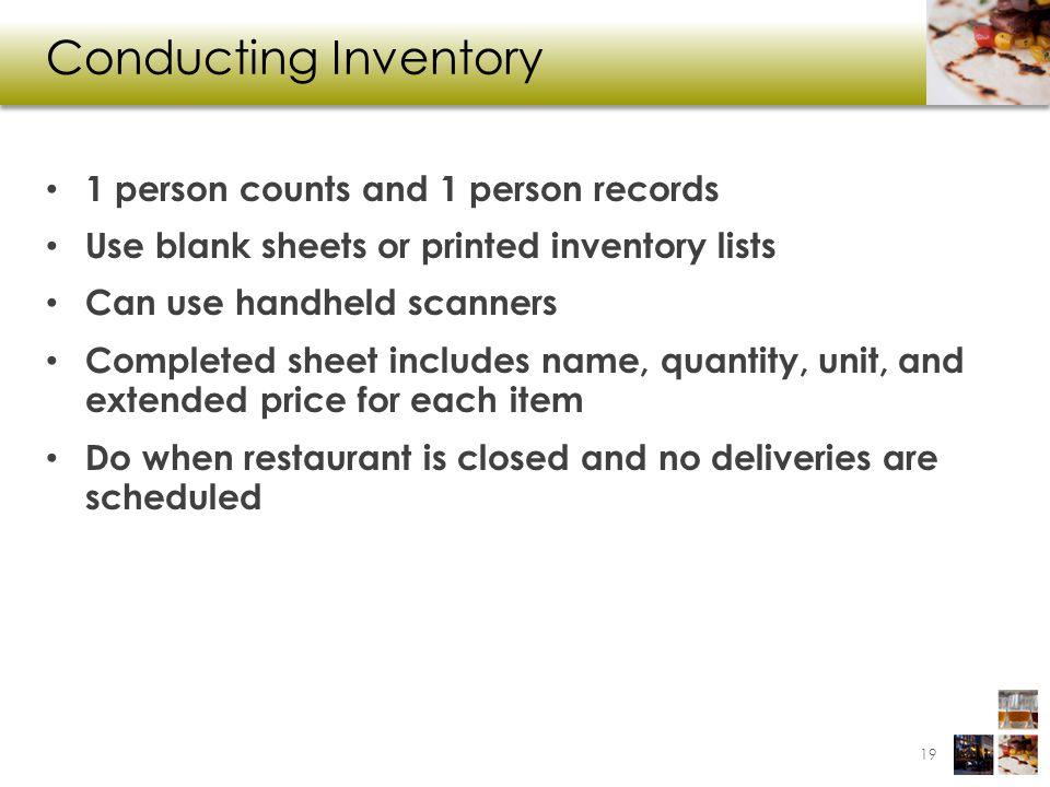 Conducting Inventory 1 person counts and 1 person records Use blank sheets or printed inventory lists Can use handheld scanners Completed sheet includes name, quantity, unit, and extended price for each item Do when restaurant is closed and no deliveries are scheduled 19