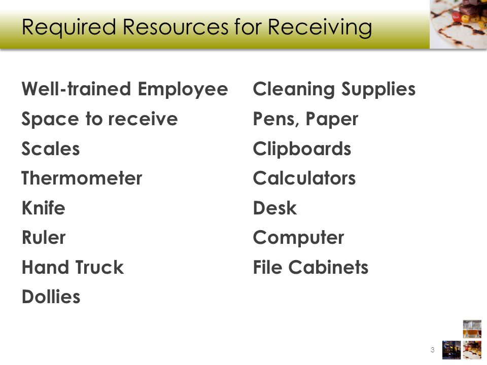 Required Resources for Receiving Well-trained Employee Space to receive Scales Thermometer Knife Ruler Hand Truck Dollies Cleaning Supplies Pens, Paper Clipboards Calculators Desk Computer File Cabinets 3