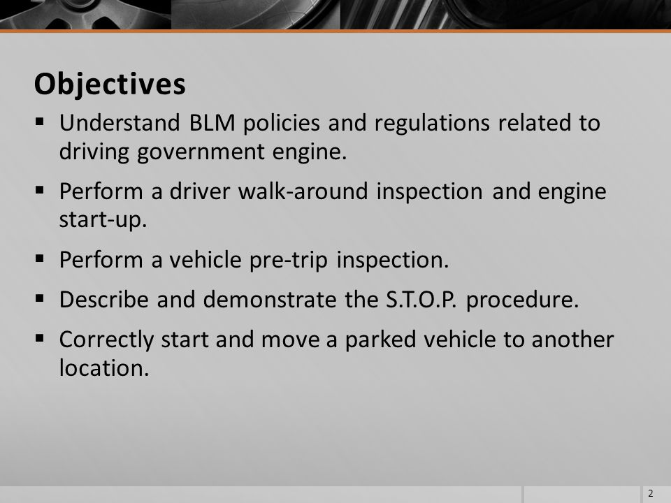 Understand BLM policies and regulations related to driving government engine. Perform a driver walk-around inspection and engine start-up. Perform a v