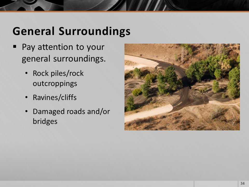 Pay attention to your general surroundings. Rock piles/rock outcroppings Ravines/cliffs Damaged roads and/or bridges 34 General Surroundings