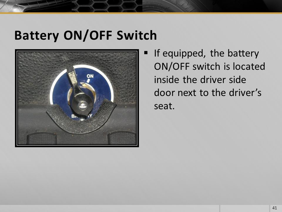 If equipped, the battery ON/OFF switch is located inside the driver side door next to the drivers seat. 41 Battery ON/OFF Switch