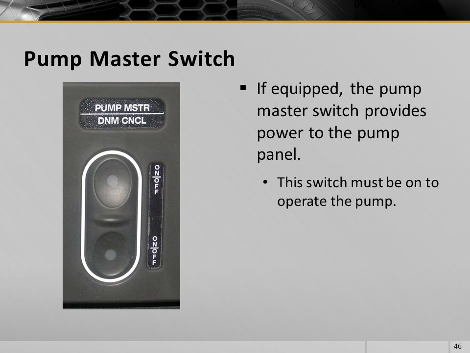 If equipped, the pump master switch provides power to the pump panel. This switch must be on to operate the pump. 46 Pump Master Switch