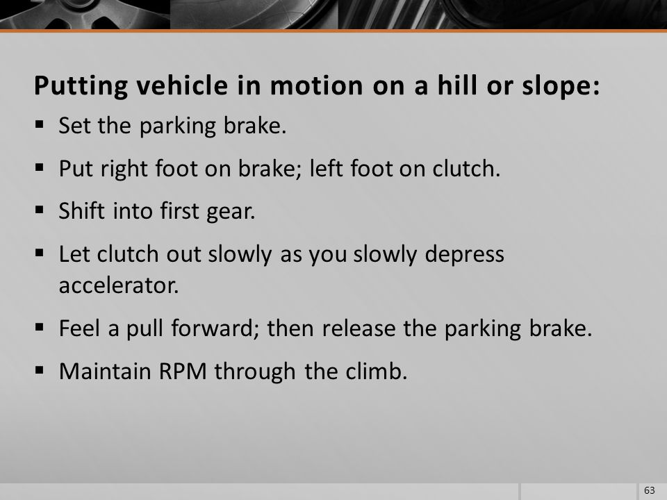 Set the parking brake. Put right foot on brake; left foot on clutch. Shift into first gear. Let clutch out slowly as you slowly depress accelerator. F