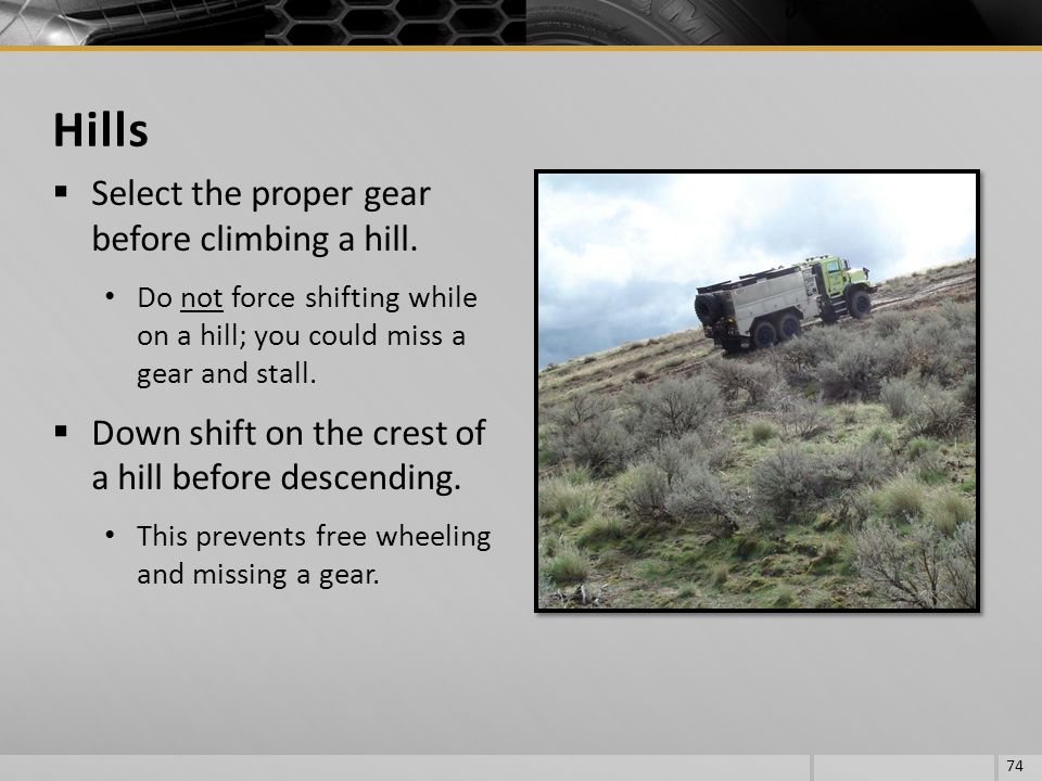 Select the proper gear before climbing a hill. Do not force shifting while on a hill; you could miss a gear and stall. Down shift on the crest of a hi