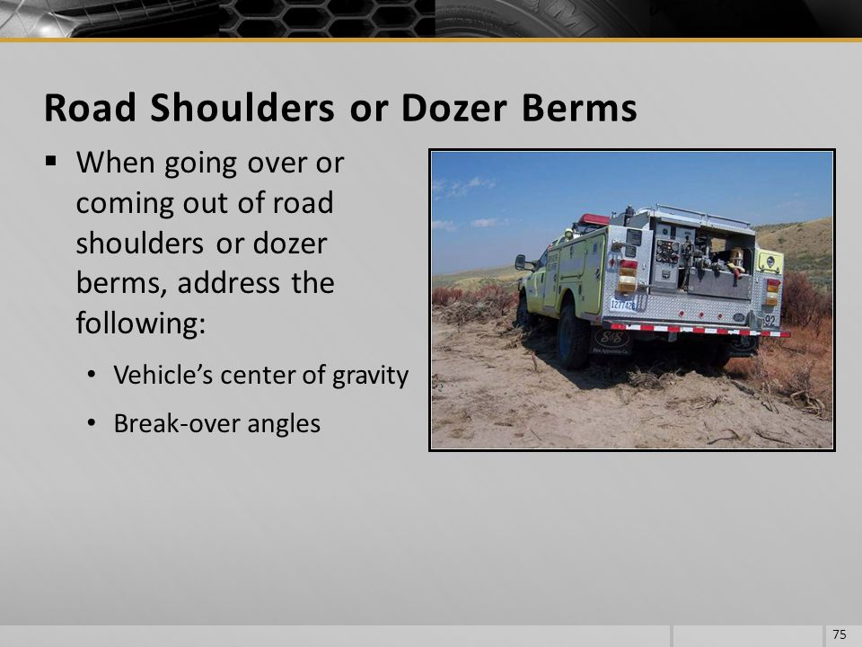 When going over or coming out of road shoulders or dozer berms, address the following: Vehicles center of gravity Break-over angles 75 Road Shoulders