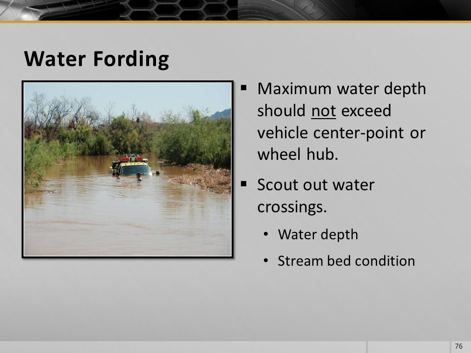 Maximum water depth should not exceed vehicle center-point or wheel hub. Scout out water crossings. Water depth Stream bed condition 76 Water Fording