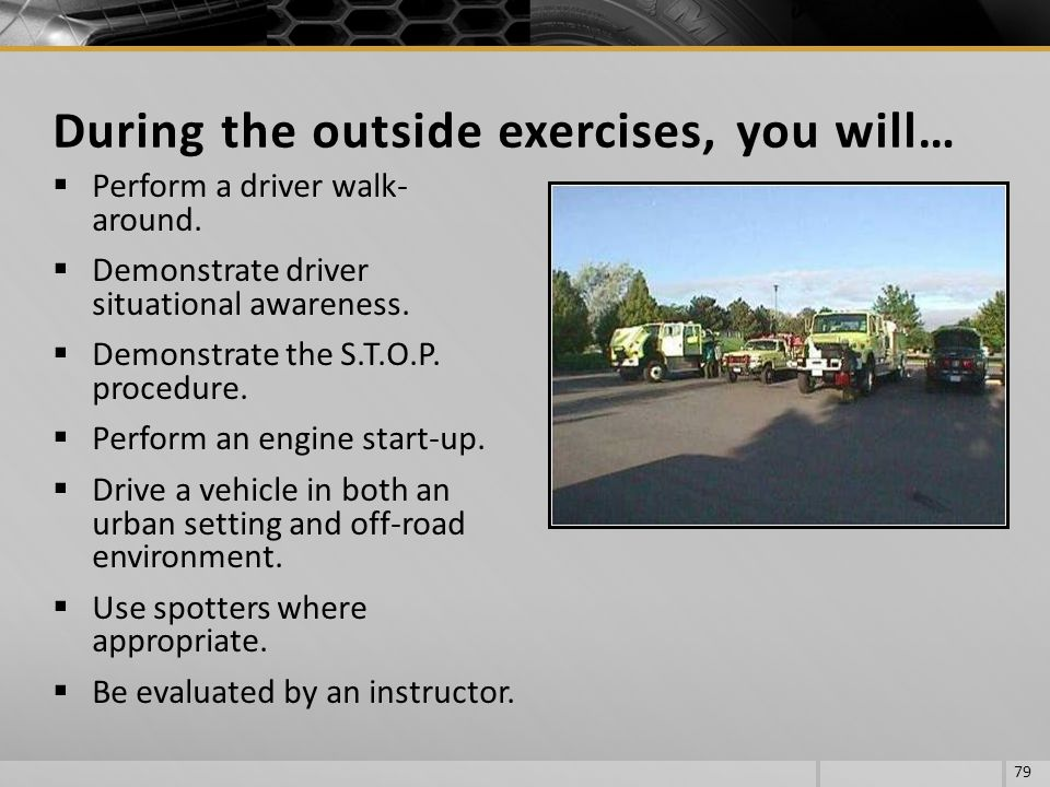 Perform a driver walk- around. Demonstrate driver situational awareness. Demonstrate the S.T.O.P. procedure. Perform an engine start-up. Drive a vehic