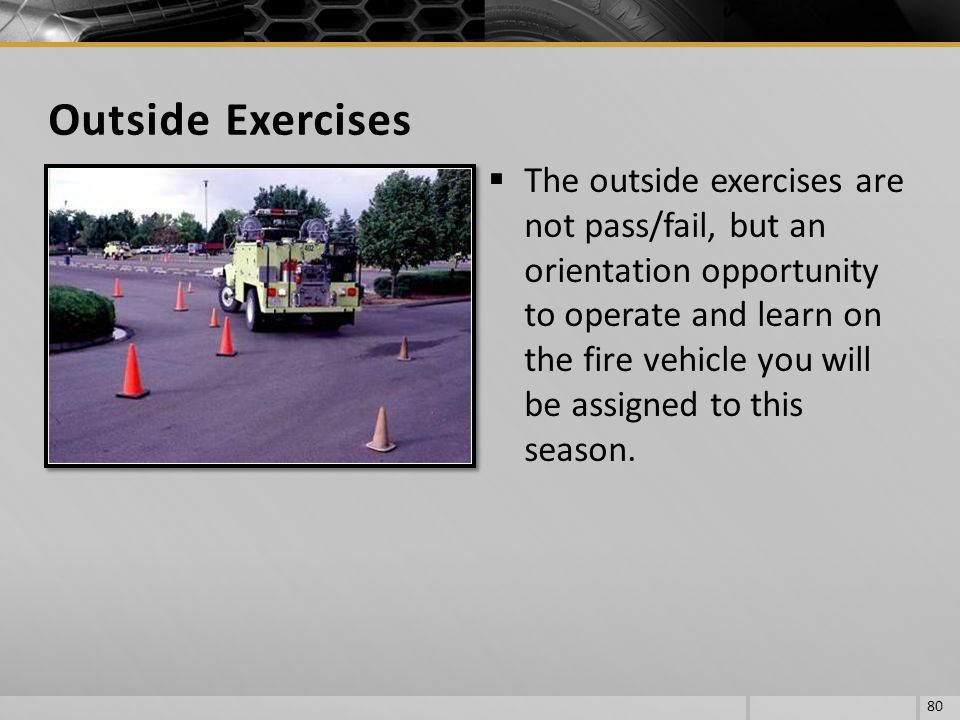 The outside exercises are not pass/fail, but an orientation opportunity to operate and learn on the fire vehicle you will be assigned to this season.