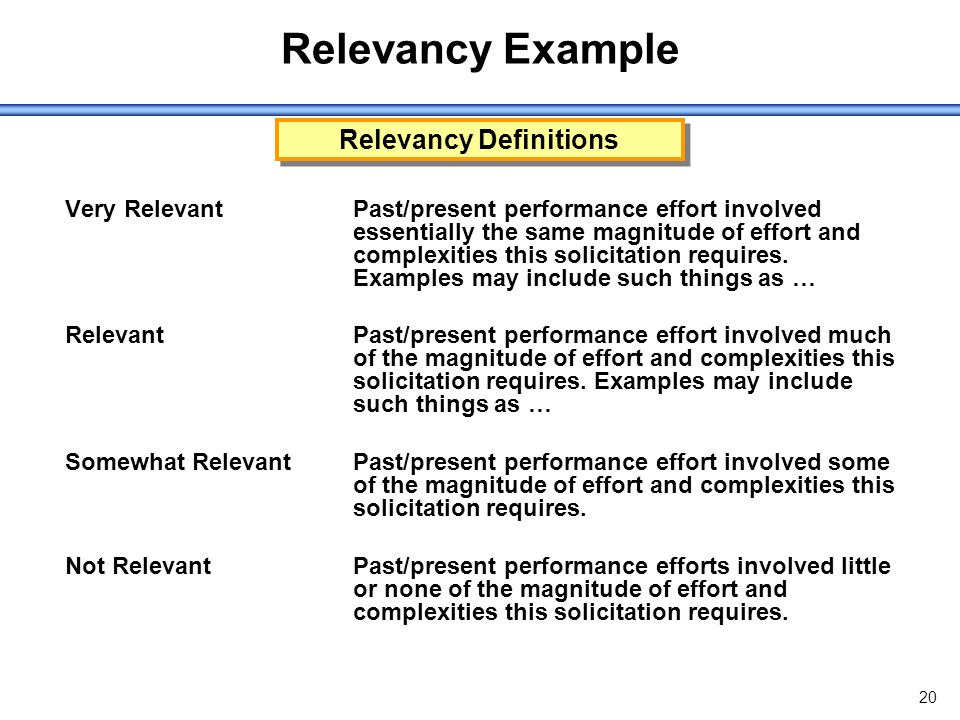 20 Relevancy Example Very RelevantPast/present performance effort involved essentially the same magnitude of effort and complexities this solicitation requires.