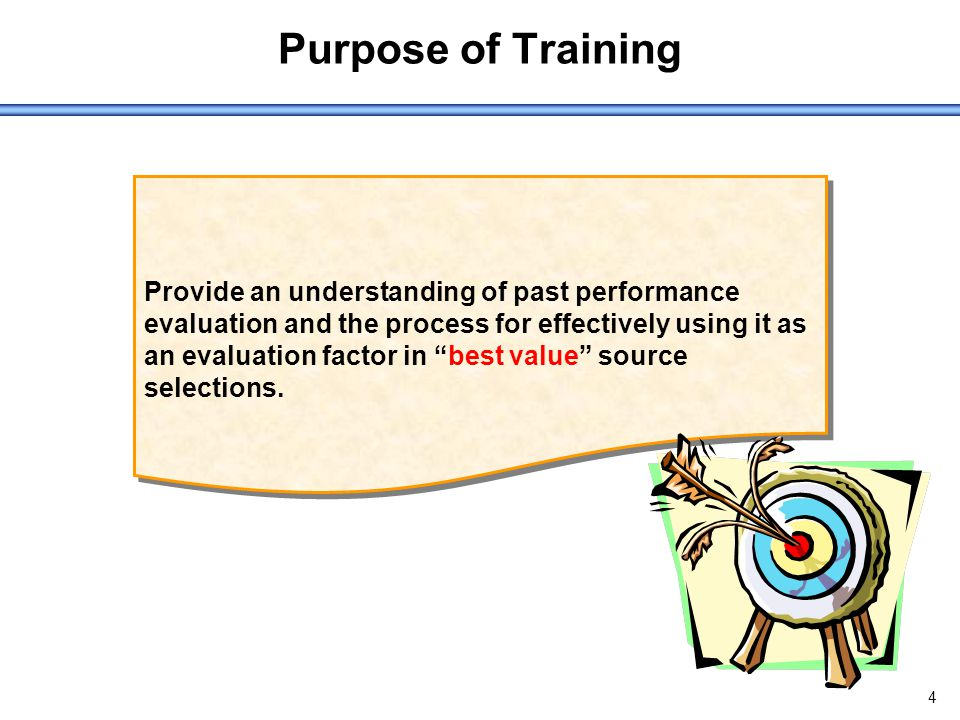 4 Purpose of Training Provide an understanding of past performance evaluation and the process for effectively using it as an evaluation factor in best value source selections.