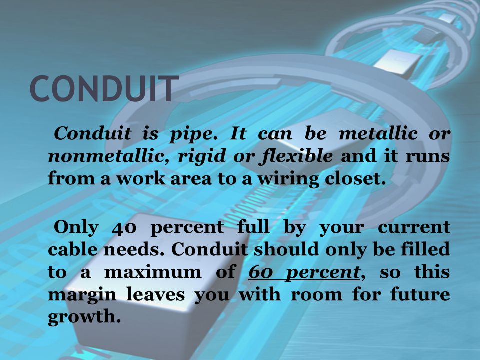 CONDUIT Conduit is pipe. It can be metallic or nonmetallic, rigid or flexible and it runs from a work area to a wiring closet. Only 40 percent full by