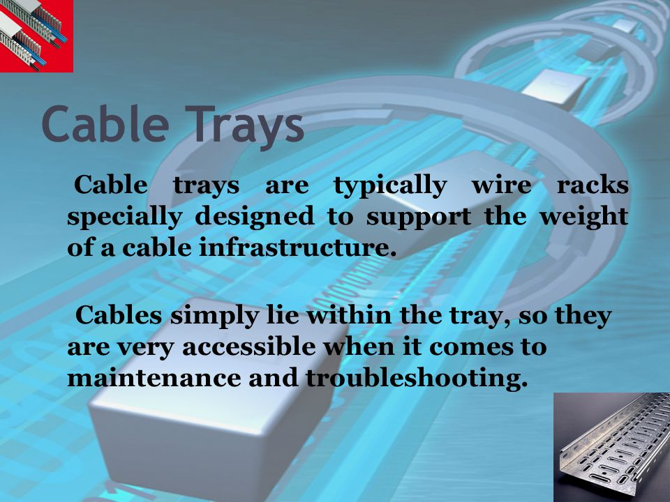 Cable Trays Cable trays are typically wire racks specially designed to support the weight of a cable infrastructure. Cables simply lie within the tray