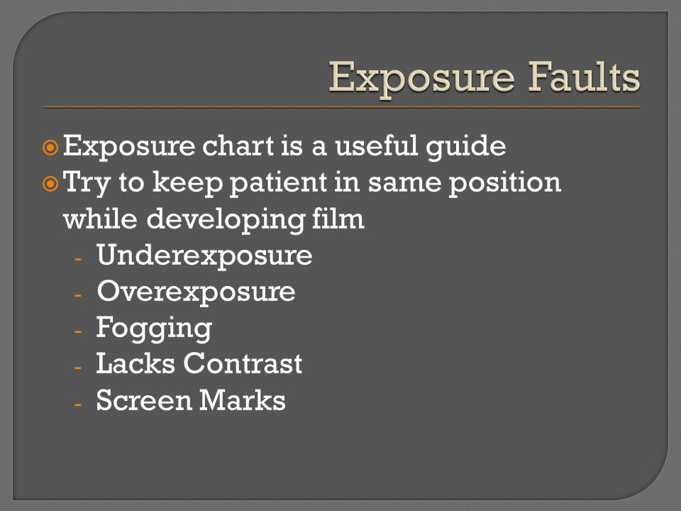 Exposure chart is a useful guide Try to keep patient in same position while developing film - Underexposure - Overexposure - Fogging - Lacks Contrast - Screen Marks